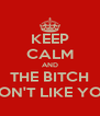 KEEP CALM AND THE BITCH DON'T LIKE YOU - Personalised Poster A4 size