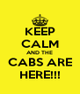 KEEP CALM AND THE CABS ARE HERE!!! - Personalised Poster A4 size