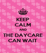 KEEP CALM AND THE DAYCARE CAN WAIT - Personalised Poster A4 size