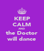 KEEP CALM AND the Doctor will dance - Personalised Poster A4 size