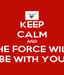 KEEP CALM AND THE FORCE WILL BE WITH YOU - Personalised Poster A4 size
