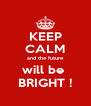 KEEP CALM and the future will be  BRIGHT ! - Personalised Poster A4 size