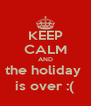 KEEP CALM AND the holiday  is over :( - Personalised Poster A4 size