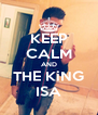 KEEP CALM AND THE KiNG ISA - Personalised Poster A4 size