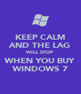 KEEP CALM AND THE LAG WILL STOP WHEN YOU BUY WINDOWS 7 - Personalised Poster A4 size