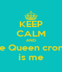 KEEP CALM AND the Queen cronw is me - Personalised Poster A4 size