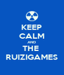 KEEP CALM AND THE  RUIZIGAMES - Personalised Poster A4 size