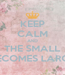 KEEP CALM AND THE SMALL BECOMES LARGE - Personalised Poster A4 size