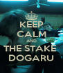 KEEP CALM AND THE STAKE  DOGARU - Personalised Poster A4 size