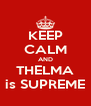 KEEP CALM AND THELMA is SUPREME - Personalised Poster A4 size