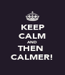 KEEP CALM AND THEN  CALMER! - Personalised Poster A4 size