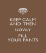 KEEP CALM AND THEN SLOWLY FILL YOUR PANTS - Personalised Poster A4 size