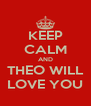 KEEP CALM AND THEO WILL LOVE YOU - Personalised Poster A4 size