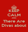 KEEP CALM AND There Are Divas about - Personalised Poster A4 size