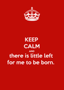 KEEP CALM AND there is little left  for me to be born.  - Personalised Poster A4 size