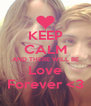 KEEP CALM AND THERE WILL BE Love Forever <3 - Personalised Poster A4 size