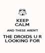 KEEP CALM AND THESE AREN'T THE DROIDS U R LOOKING FOR - Personalised Poster A4 size