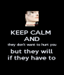 KEEP CALM  AND they don't want to hurt you but they will if they have to - Personalised Poster A4 size