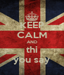 KEEP CALM AND thi you say - Personalised Poster A4 size