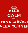KEEP CALM AND THINK ABOUT ALEX TURNER - Personalised Poster A4 size