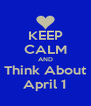 KEEP CALM AND Think About April 1 - Personalised Poster A4 size
