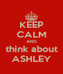 KEEP CALM AND think about ASHLEY - Personalised Poster A4 size