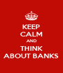 KEEP CALM AND THINK ABOUT BANKS - Personalised Poster A4 size