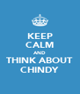 KEEP CALM AND THINK ABOUT CHINDY - Personalised Poster A4 size