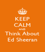 KEEP CALM AND Think About Ed Sheeran - Personalised Poster A4 size