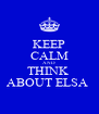 KEEP CALM AND THINK  ABOUT ELSA  - Personalised Poster A4 size