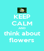 KEEP CALM AND think about flowers - Personalised Poster A4 size