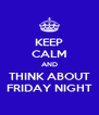 KEEP CALM AND THINK ABOUT FRIDAY NIGHT - Personalised Poster A4 size