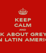 KEEP CALM AND THINK ABOUT GREYSON ON LATIN AMERICA - Personalised Poster A4 size