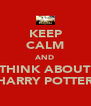 KEEP CALM AND THINK ABOUT HARRY POTTER - Personalised Poster A4 size