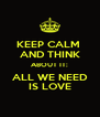 KEEP CALM  AND THINK ABOUT IT: ALL WE NEED IS LOVE - Personalised Poster A4 size