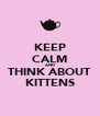 KEEP CALM AND THINK ABOUT KITTENS - Personalised Poster A4 size