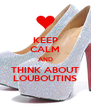 KEEP CALM AND THINK ABOUT LOUBOUTINS - Personalised Poster A4 size