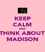 KEEP CALM AND THINK ABOUT MADISON - Personalised Poster A4 size