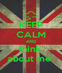KEEP CALM AND think  about me  - Personalised Poster A4 size