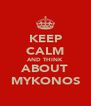 KEEP CALM AND THINK ABOUT MYKONOS - Personalised Poster A4 size