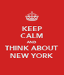 KEEP CALM AND THINK ABOUT NEW YORK - Personalised Poster A4 size