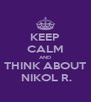 KEEP CALM AND THINK ABOUT  NIKOL R. - Personalised Poster A4 size