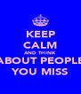 KEEP CALM AND THINK ABOUT PEOPLE YOU MISS - Personalised Poster A4 size
