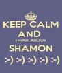 KEEP CALM AND  THINK ABOUT SHAMON  :-) :-) :-) :-) :-) - Personalised Poster A4 size