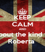 KEEP CALM AND think about the kind friends Roberta  - Personalised Poster A4 size