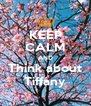 KEEP CALM AND Think about Tiffany - Personalised Poster A4 size