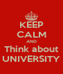 KEEP CALM AND Think about UNIVERSITY - Personalised Poster A4 size