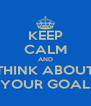 KEEP CALM AND THINK ABOUT YOUR GOAL - Personalised Poster A4 size