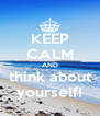 KEEP CALM AND think about yourself! - Personalised Poster A4 size