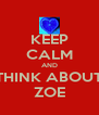 KEEP CALM AND THINK ABOUT ZOE - Personalised Poster A4 size